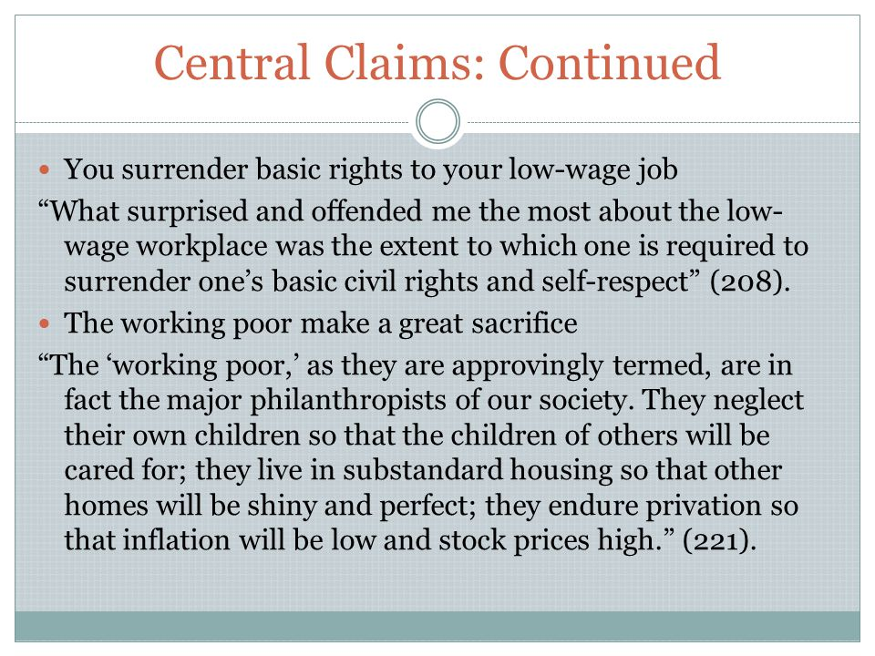 Central Claims: Continued You surrender basic rights to your low-wage job What surprised and offended me the most about the low- wage workplace was the extent to which one is required to surrender one's basic civil rights and self-respect (208).