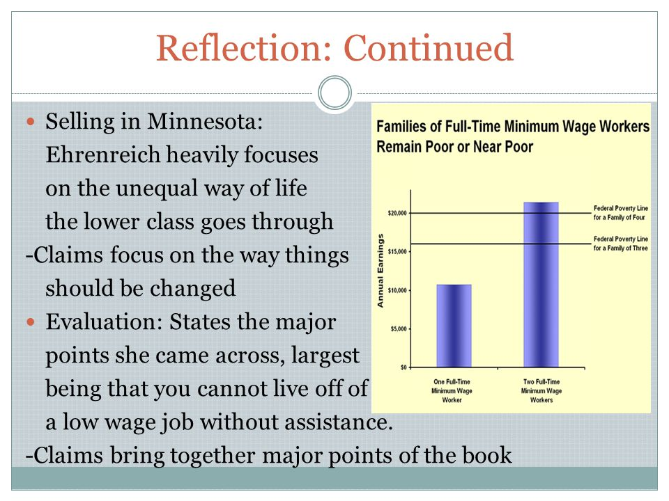 Reflection: Continued Selling in Minnesota: Ehrenreich heavily focuses on the unequal way of life the lower class goes through -Claims focus on the way things should be changed Evaluation: States the major points she came across, largest being that you cannot live off of a low wage job without assistance.