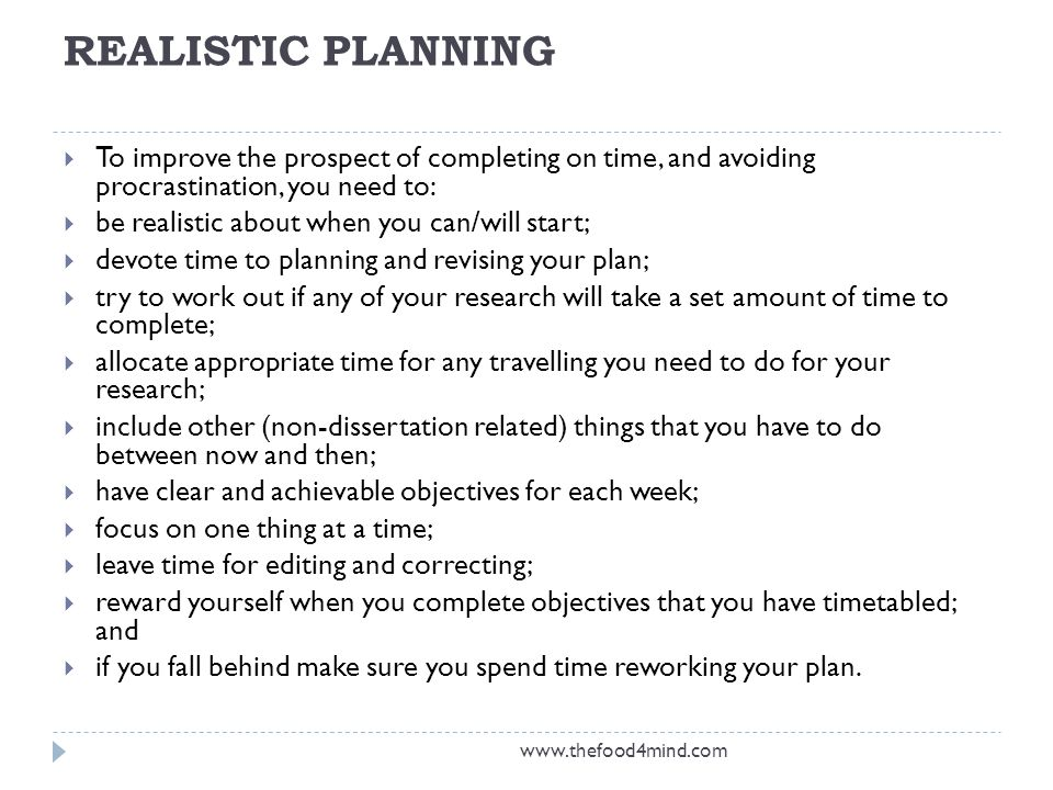 REALISTIC PLANNING  To improve the prospect of completing on time, and avoiding procrastination, you need to:  be realistic about when you can/will start;  devote time to planning and revising your plan;  try to work out if any of your research will take a set amount of time to complete;  allocate appropriate time for any travelling you need to do for your research;  include other (non-dissertation related) things that you have to do between now and then;  have clear and achievable objectives for each week;  focus on one thing at a time;  leave time for editing and correcting;  reward yourself when you complete objectives that you have timetabled; and  if you fall behind make sure you spend time reworking your plan.