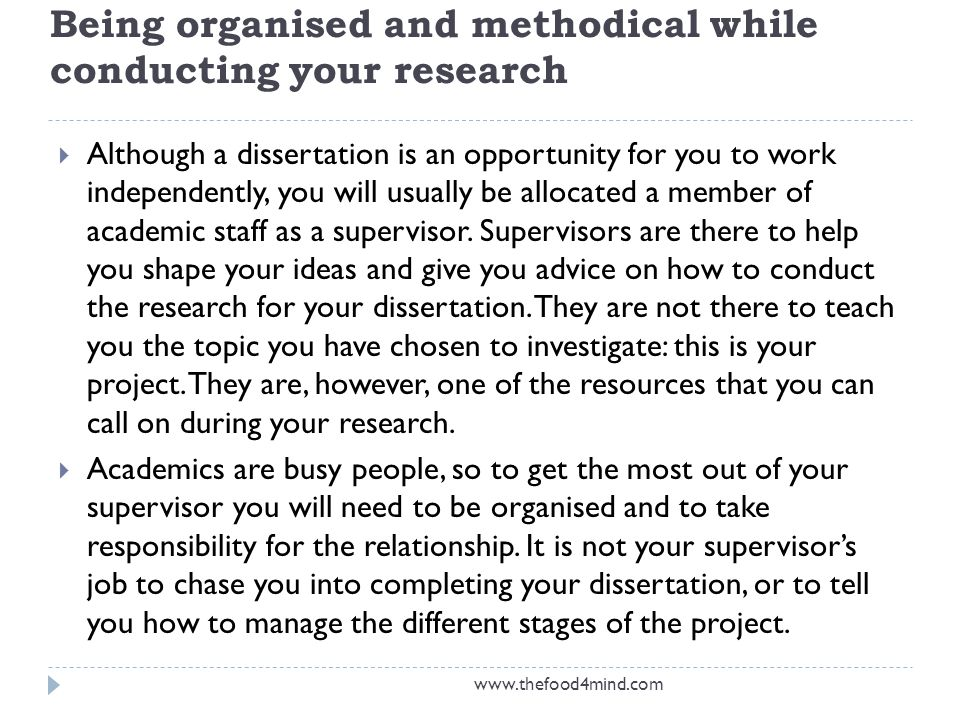 Being organised and methodical while conducting your research  Although a dissertation is an opportunity for you to work independently, you will usually be allocated a member of academic staff as a supervisor.