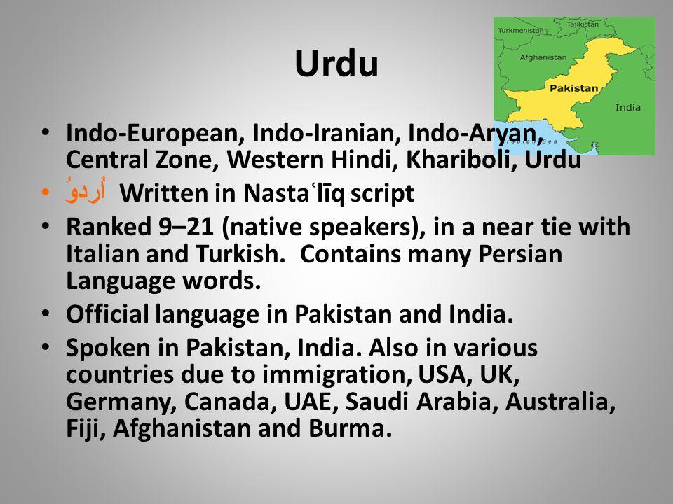 Urdu Indo-European, Indo-Iranian, Indo-Aryan, Central Zone, Western Hindi, Khariboli, Urdu اُردوُ Written in Nastaʿlīq script Ranked 9–21 (native speakers), in a near tie with Italian and Turkish.