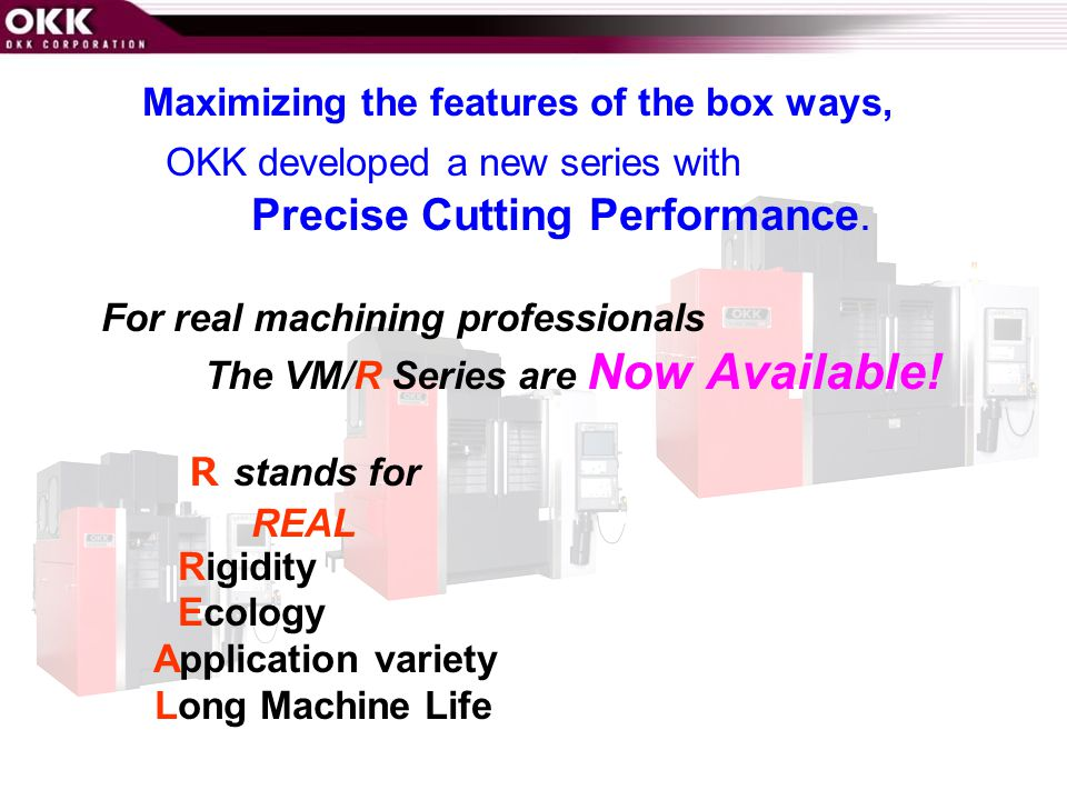 Maximizing the features of the box ways, OKK developed a new series with Precise Cutting Performance.