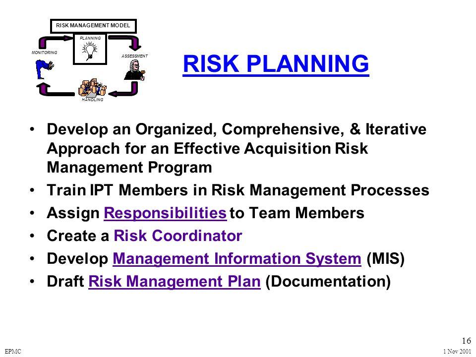 EPMC1 Nov 2001 15 RISK MANAGEMENT MODEL* MONITORING ASSESSMENT PLANNING HANDLING * DoD/DAU Risk Guidebook