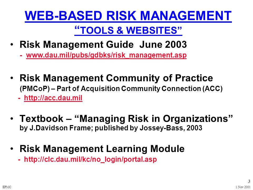 EPMC1 Nov 2001 3 WEB-BASED RISK MANAGEMENT TOOLS & WEBSITES Risk Management Guide June 2003 - www.dau.mil/pubs/gdbks/risk_management.aspwww.dau.mil/pubs/gdbks/risk_management.asp Risk Management Community of Practice (PMCoP) – Part of Acquisition Community Connection (ACC) - http://acc.dau.milhttp://acc.dau.mil Textbook – Managing Risk in Organizations by J.Davidson Frame; published by Jossey-Bass, 2003 Risk Management Learning Module - http://clc.dau.mil/kc/no_login/portal.asp
