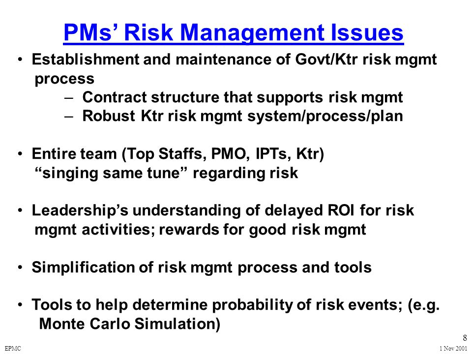 EPMC1 Nov 2001 28 RISK HANDLING METRIC Exit Criteria Exit criteria will normally be selected to track progress in important technical, schedule, or management risk areas. At Each Milestone Review, the PM Shall Propose Exit Criteria Appropriate to the Next Phase of the Program.