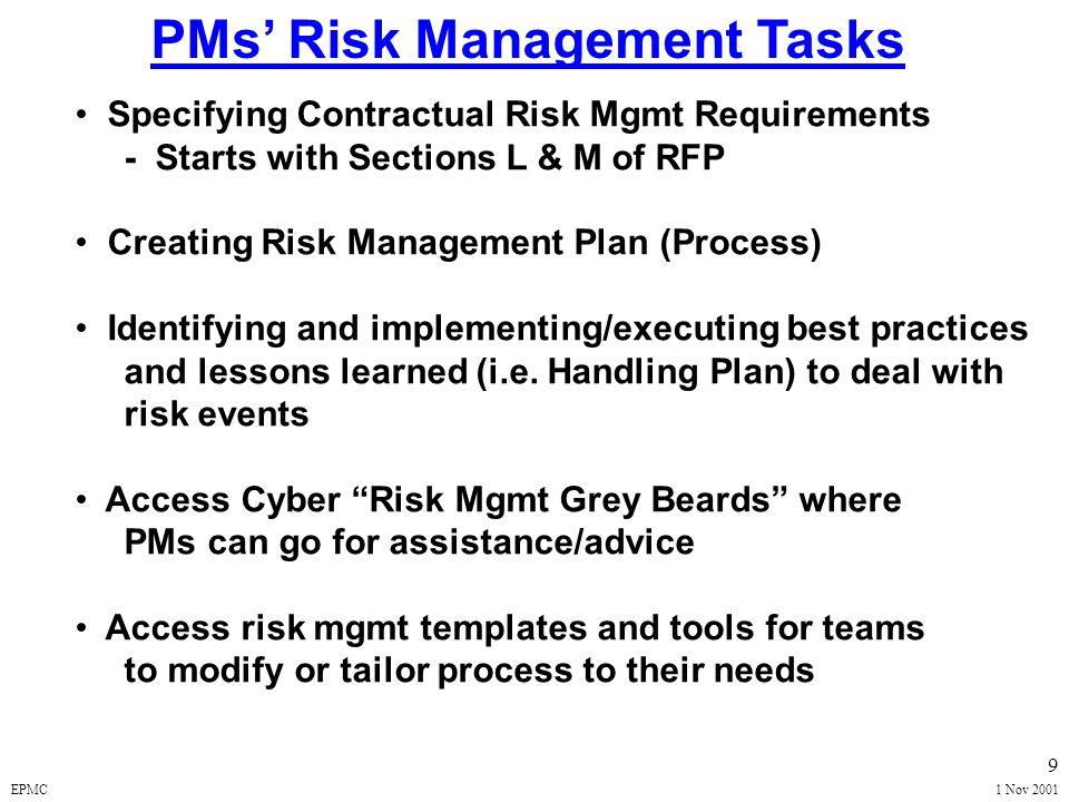 EPMC1 Nov 2001 9 PMs' Risk Management Tasks Specifying Contractual Risk Mgmt Requirements - Starts with Sections L & M of RFP Creating Risk Management Plan (Process) Identifying and implementing/executing best practices and lessons learned (i.e.