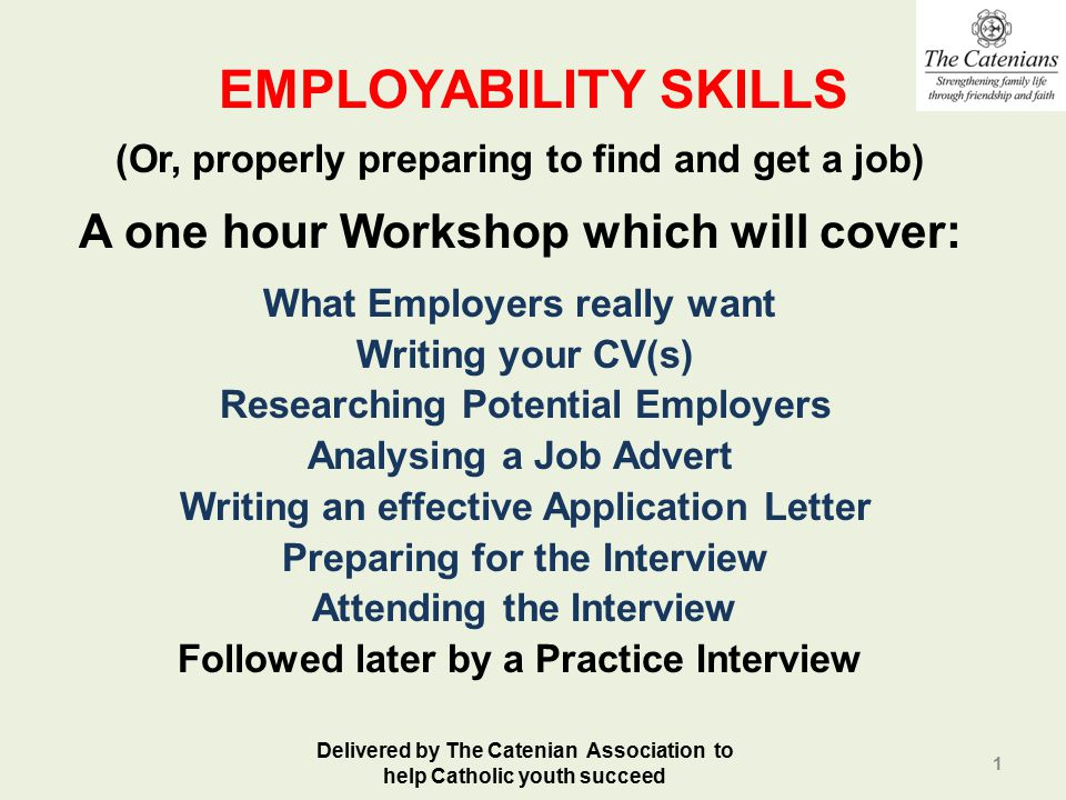 EMPLOYABILITY SKILLS (Or, properly preparing to find and get a job) A one hour Workshop which will cover: What Employers really want Writing your CV(s