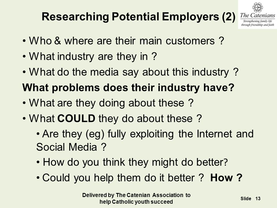 Researching Potential Employers (2) Who & where are their main customers ? What industry are they in ? What do the media say about this industry ? Wha