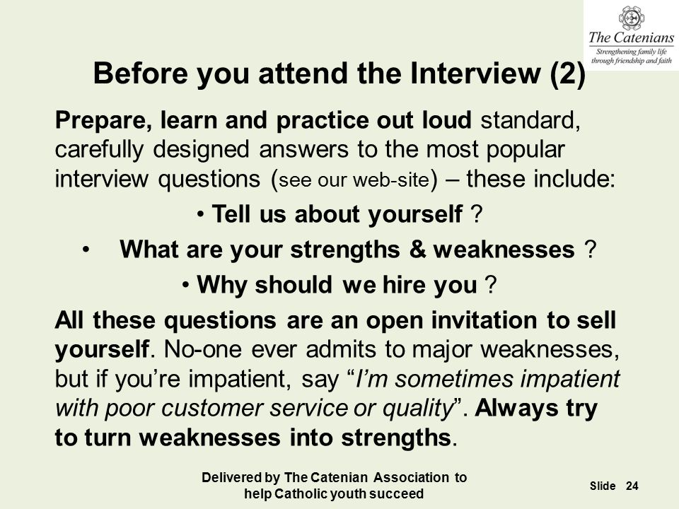 Prepare, learn and practice out loud standard, carefully designed answers to the most popular interview questions ( see our web-site ) – these include