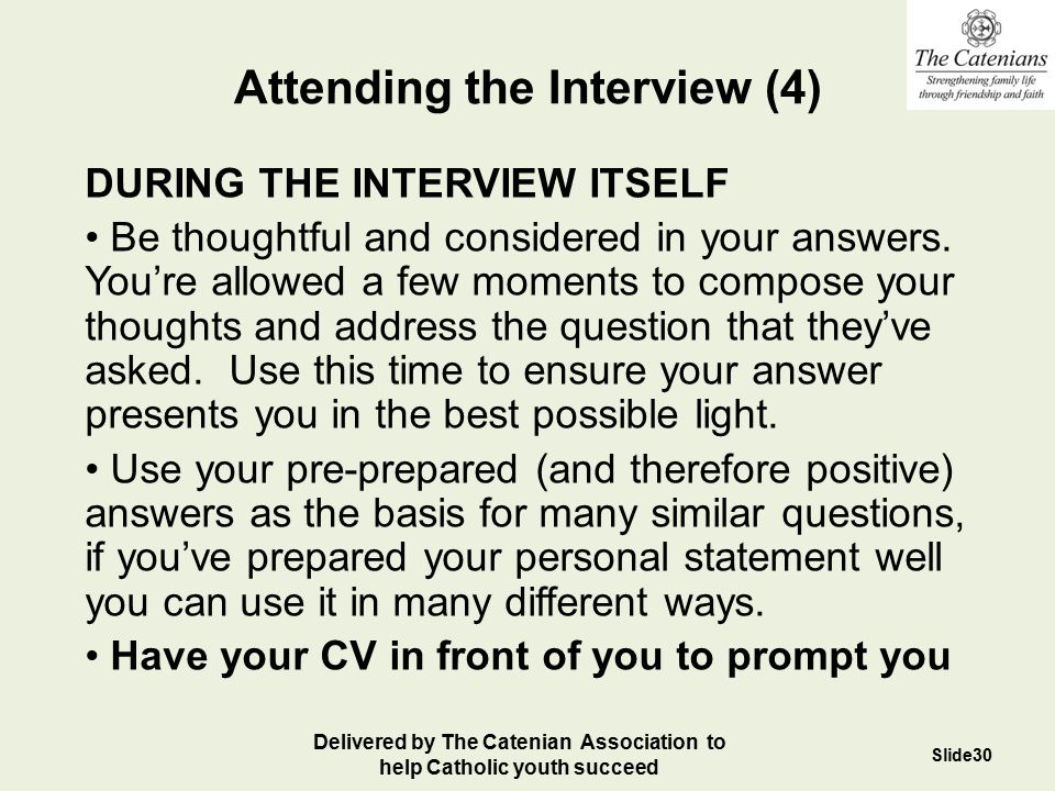 Attending the Interview (4) DURING THE INTERVIEW ITSELF Be thoughtful and considered in your answers. You're allowed a few moments to compose your tho