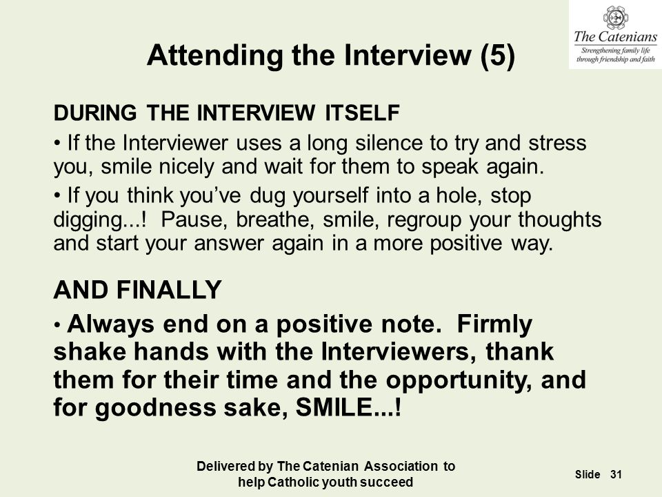 Attending the Interview (5) DURING THE INTERVIEW ITSELF If the Interviewer uses a long silence to try and stress you, smile nicely and wait for them t