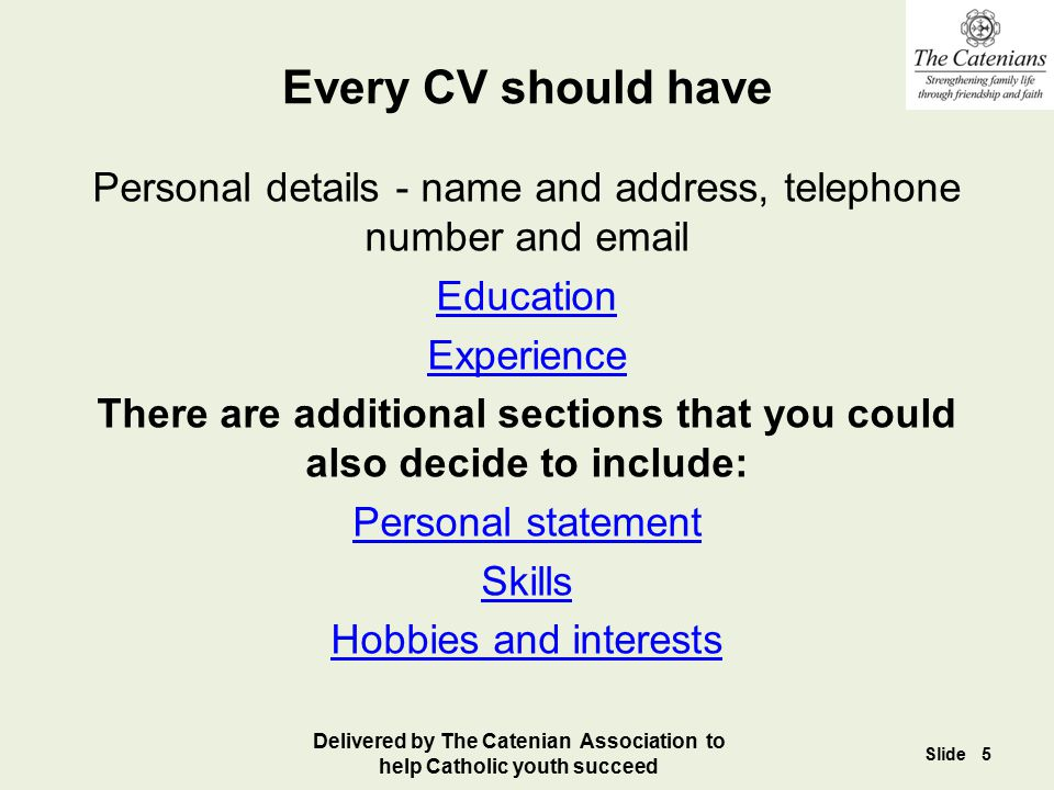 Every CV should have Personal details - name and address, telephone number and email Education Experience There are additional sections that you could