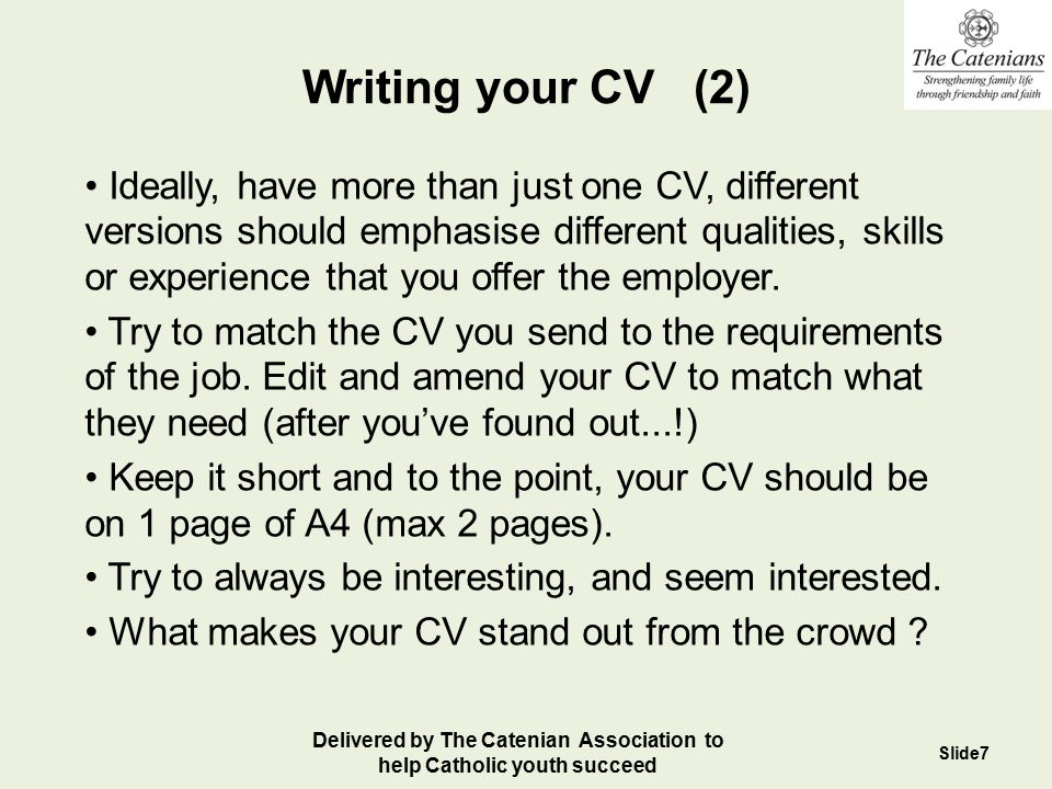 Writing your CV (3) You should mention ALL the relevant skills and experience you've got, and try to maximise the perceived benefits to the Employer of these: If you've done The Duke of Edinburgh Award, say this taught you resilience and initiative.