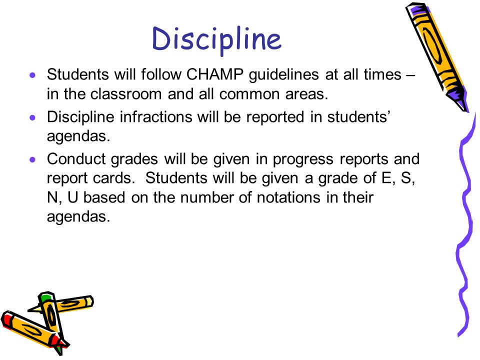 Discipline  Students will follow CHAMP guidelines at all times – in the classroom and all common areas.