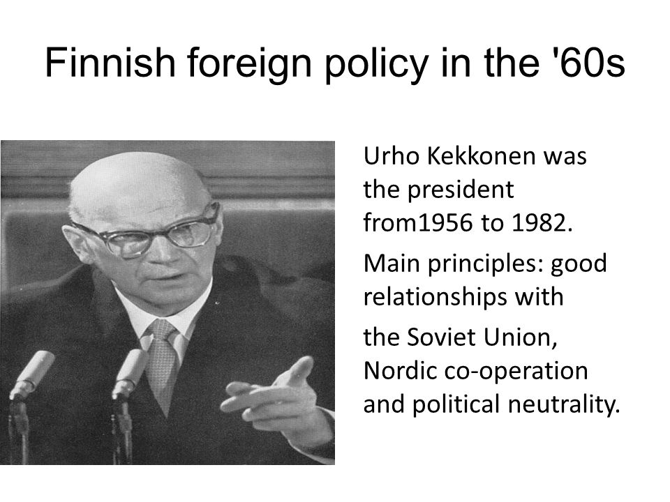 Finnish foreign policy in the 60s Urho Kekkonen was the president from1956 to 1982.