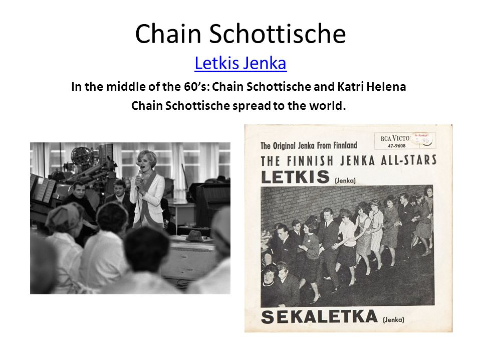 Chain Schottische Letkis Jenka Letkis Jenka In the middle of the 60's: Chain Schottische and Katri Helena Chain Schottische spread to the world.