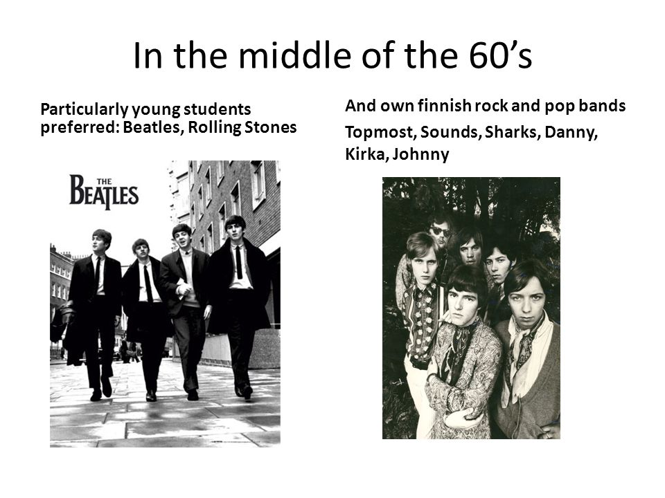 In the middle of the 60's Particularly young students preferred: Beatles, Rolling Stones And own finnish rock and pop bands Topmost, Sounds, Sharks, D