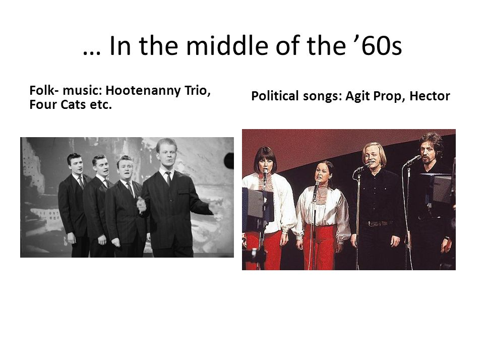 … In the middle of the '60s Folk- music: Hootenanny Trio, Four Cats etc. Political songs: Agit Prop, Hector