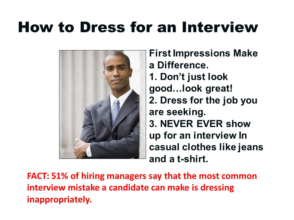 How to Dress for an Interview FACT: 51% of hiring managers say that the most common interview mistake a candidate can make is dressing inappropriately.