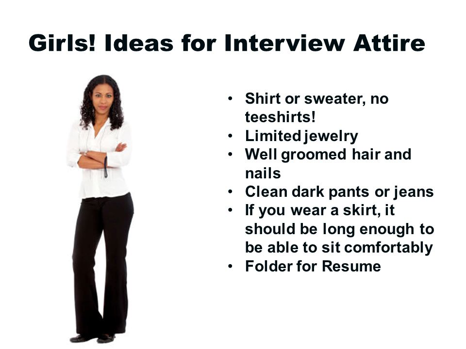 Girls. Ideas for Interview Attire Shirt or sweater, no teeshirts.