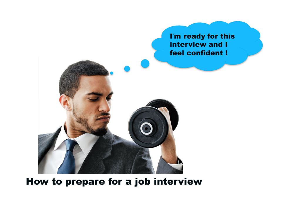 How to prepare for a job interview I'm ready for this interview and I feel confident !