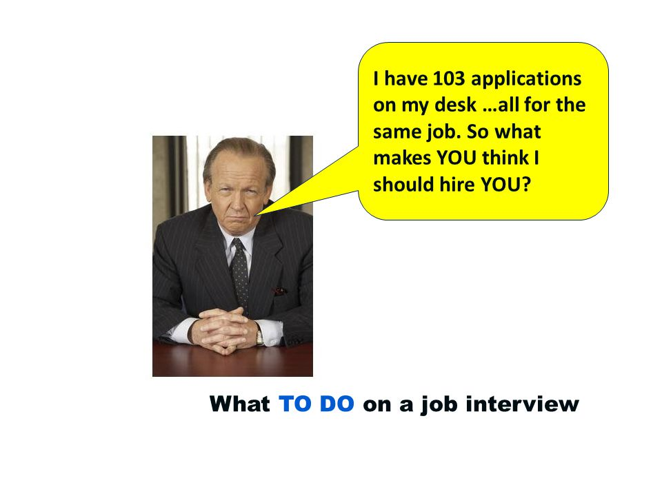 What TO DO on a job interview: Arrive early…and bring a copy of your resume Pronounce the interviewer's name correctly.
