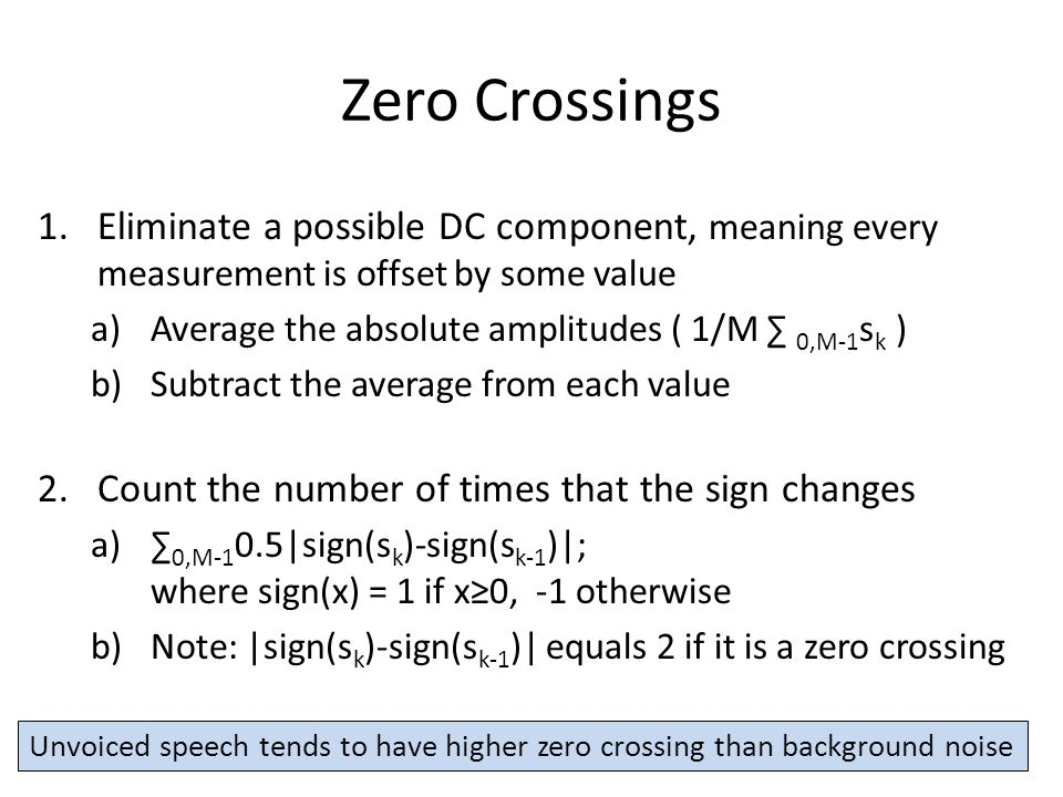Zero Crossings 1.Eliminate a possible DC component, meaning every measurement is offset by some value a)Average the absolute amplitudes ( 1/M ∑ 0,M-1 s k ) b)Subtract the average from each value 2.Count the number of times that the sign changes a)∑ 0,M-1 0.5|sign(s k )-sign(s k-1 )|; where sign(x) = 1 if x≥0, -1 otherwise b)Note: |sign(s k )-sign(s k-1 )| equals 2 if it is a zero crossing Unvoiced speech tends to have higher zero crossing than background noise