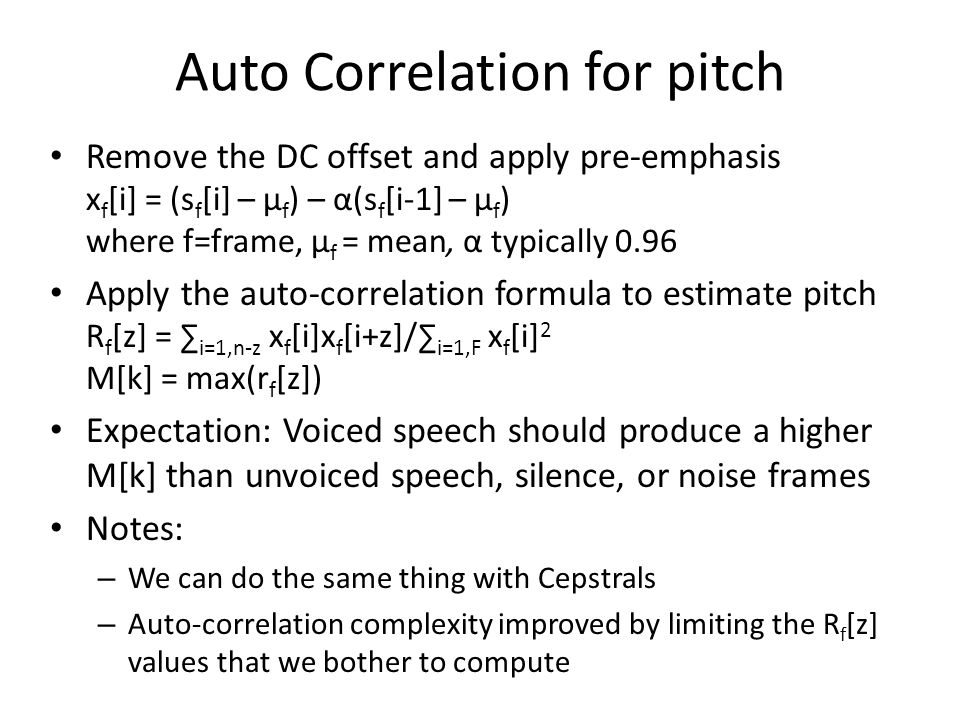 Auto Correlation for pitch Remove the DC offset and apply pre-emphasis x f [i] = (s f [i] – μ f ) – α(s f [i-1] – μ f ) where f=frame, μ f = mean, α typically 0.96 Apply the auto-correlation formula to estimate pitch R f [z] = ∑ i=1,n-z x f [i]x f [i+z]/∑ i=1,F x f [i] 2 M[k] = max(r f [z]) Expectation: Voiced speech should produce a higher M[k] than unvoiced speech, silence, or noise frames Notes: – We can do the same thing with Cepstrals – Auto-correlation complexity improved by limiting the R f [z] values that we bother to compute