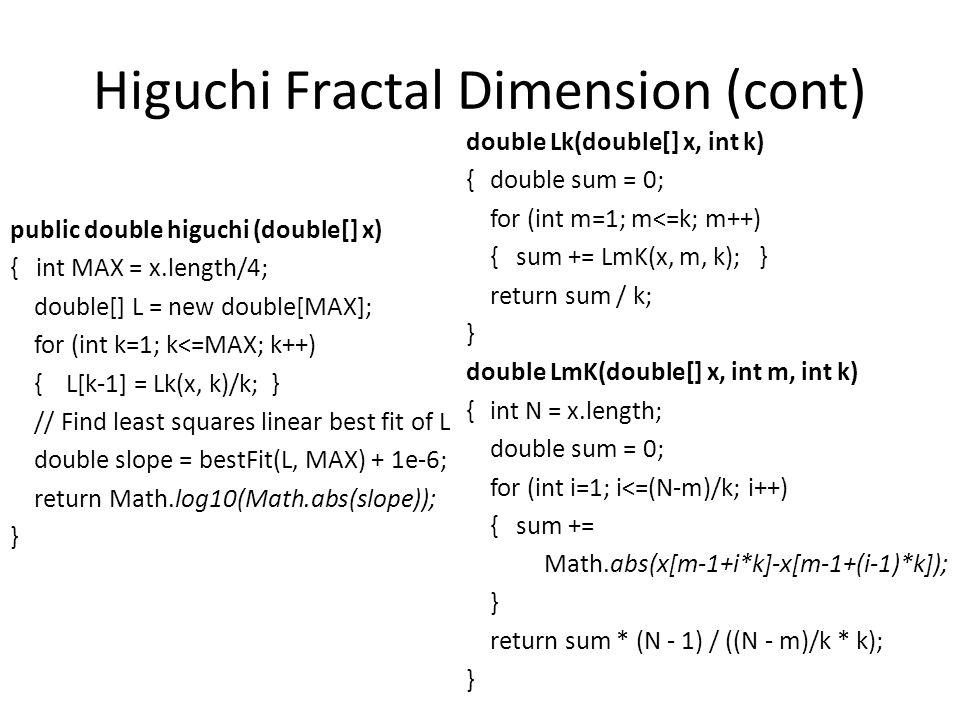 Higuchi Fractal Dimension (cont) public double higuchi (double[] x) { int MAX = x.length/4; double[] L = new double[MAX]; for (int k=1; k<=MAX; k++) {