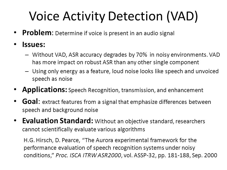 Voice Activity Detection (VAD) Problem: Determine if voice is present in an audio signal Issues: – Without VAD, ASR accuracy degrades by 70% in noisy environments.