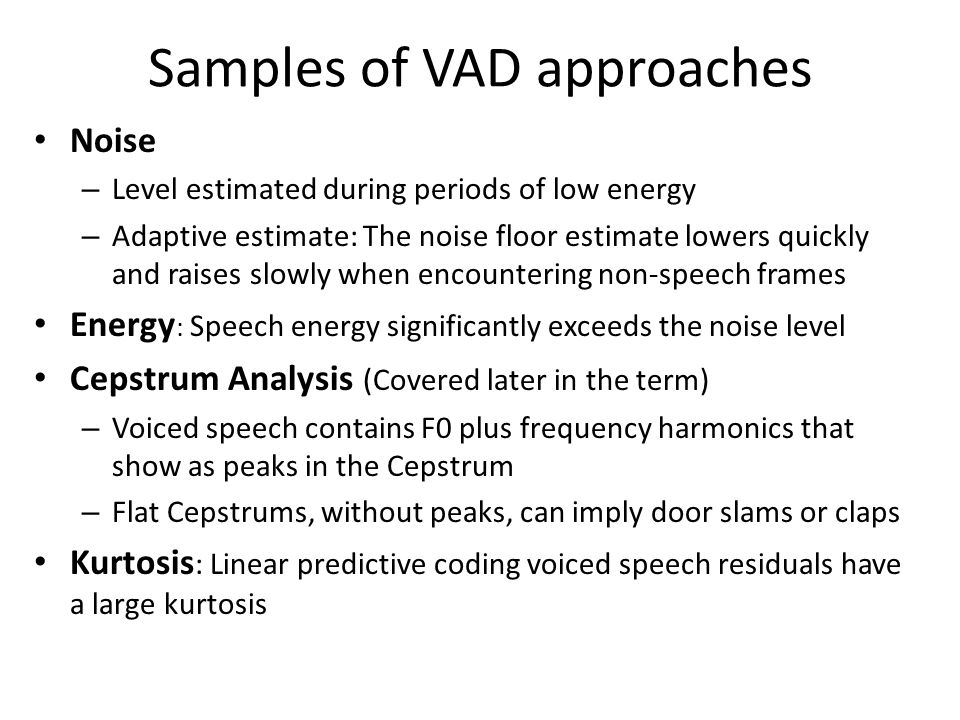 Samples of VAD approaches Noise – Level estimated during periods of low energy – Adaptive estimate: The noise floor estimate lowers quickly and raises slowly when encountering non-speech frames Energy : Speech energy significantly exceeds the noise level Cepstrum Analysis (Covered later in the term) – Voiced speech contains F0 plus frequency harmonics that show as peaks in the Cepstrum – Flat Cepstrums, without peaks, can imply door slams or claps Kurtosis : Linear predictive coding voiced speech residuals have a large kurtosis