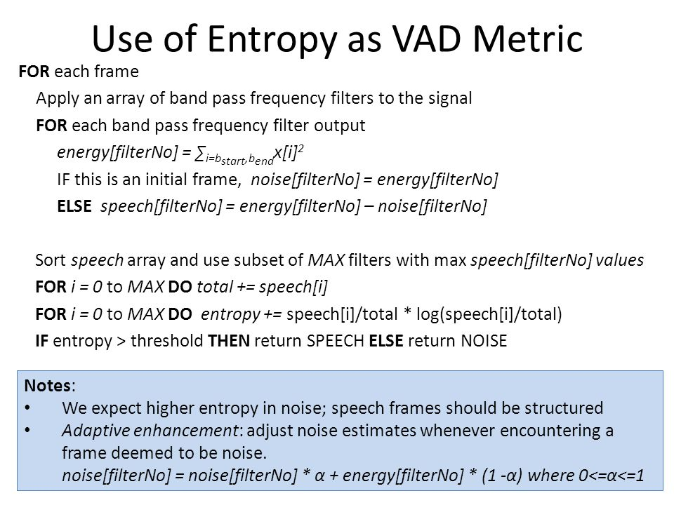 Use of Entropy as VAD Metric FOR each frame Apply an array of band pass frequency filters to the signal FOR each band pass frequency filter output energy[filterNo] = ∑ i=b start,b end x[i] 2 IF this is an initial frame, noise[filterNo] = energy[filterNo] ELSE speech[filterNo] = energy[filterNo] – noise[filterNo] Sort speech array and use subset of MAX filters with max speech[filterNo] values FOR i = 0 to MAX DO total += speech[i] FOR i = 0 to MAX DO entropy += speech[i]/total * log(speech[i]/total) IF entropy > threshold THEN return SPEECH ELSE return NOISE Notes: We expect higher entropy in noise; speech frames should be structured Adaptive enhancement: adjust noise estimates whenever encountering a frame deemed to be noise.