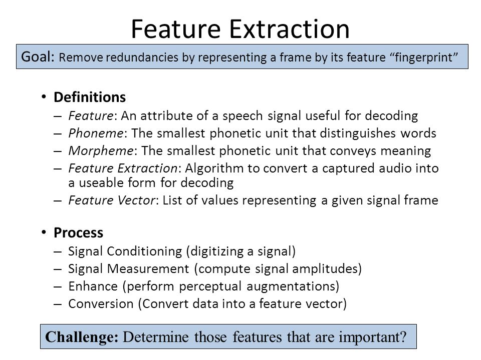 Feature Extraction Definitions – Feature: An attribute of a speech signal useful for decoding – Phoneme: The smallest phonetic unit that distinguishes words – Morpheme: The smallest phonetic unit that conveys meaning – Feature Extraction: Algorithm to convert a captured audio into a useable form for decoding – Feature Vector: List of values representing a given signal frame Process – Signal Conditioning (digitizing a signal) – Signal Measurement (compute signal amplitudes) – Enhance (perform perceptual augmentations) – Conversion (Convert data into a feature vector) Challenge: Determine those features that are important.