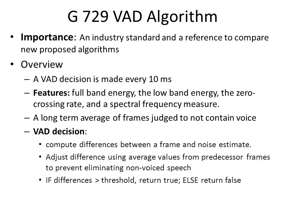 G 729 VAD Algorithm Importance: An industry standard and a reference to compare new proposed algorithms Overview – A VAD decision is made every 10 ms – Features: full band energy, the low band energy, the zero- crossing rate, and a spectral frequency measure.