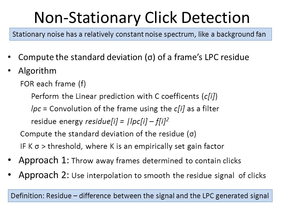 Non-Stationary Click Detection Compute the standard deviation (σ) of a frame's LPC residue Algorithm FOR each frame (f) Perform the Linear prediction with C coefficents (c[i]) lpc = Convolution of the frame using the c[i] as a filter residue energy residue[i] = |lpc[i] – f[i] 2 Compute the standard deviation of the residue (σ) IF K σ > threshold, where K is an empirically set gain factor Approach 1: Throw away frames determined to contain clicks Approach 2: Use interpolation to smooth the residue signal of clicks Stationary noise has a relatively constant noise spectrum, like a background fan Definition: Residue – difference between the signal and the LPC generated signal