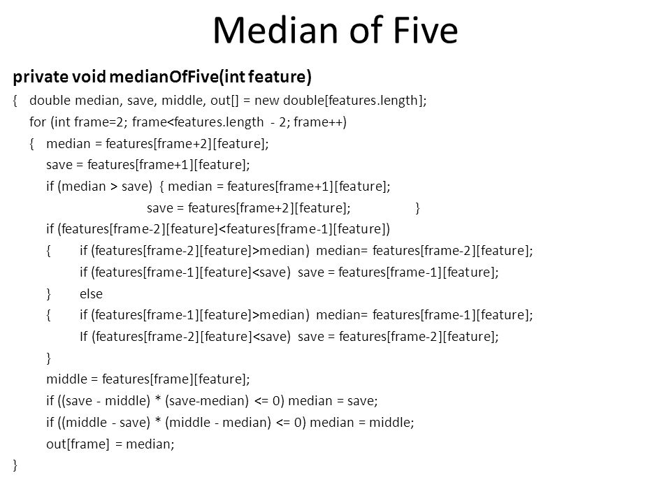 Median of Five private void medianOfFive(int feature) {double median, save, middle, out[] = new double[features.length]; for (int frame=2; frame<features.length - 2; frame++) {median = features[frame+2][feature]; save = features[frame+1][feature]; if (median > save) { median = features[frame+1][feature]; save = features[frame+2][feature];} if (features[frame-2][feature]<features[frame-1][feature]) {if (features[frame-2][feature]>median) median= features[frame-2][feature]; if (features[frame-1][feature]<save) save = features[frame-1][feature]; }else {if (features[frame-1][feature]>median) median= features[frame-1][feature]; If (features[frame-2][feature]<save) save = features[frame-2][feature]; } middle = features[frame][feature]; if ((save - middle) * (save-median) <= 0) median = save; if ((middle - save) * (middle - median) <= 0) median = middle; out[frame] = median; }