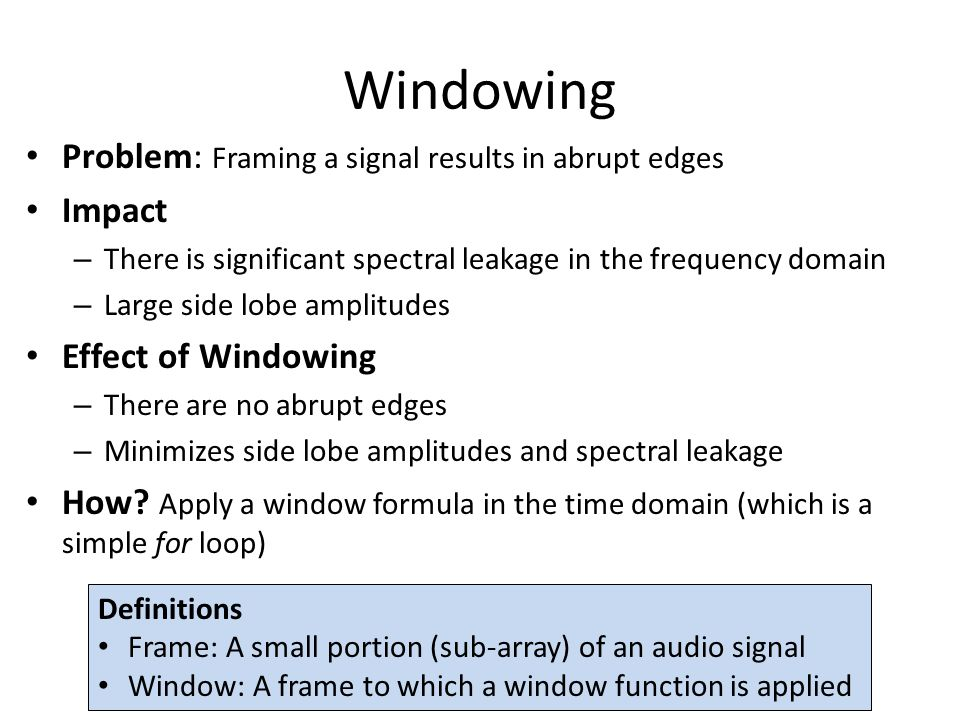 Windowing Problem: Framing a signal results in abrupt edges Impact – There is significant spectral leakage in the frequency domain – Large side lobe amplitudes Effect of Windowing – There are no abrupt edges – Minimizes side lobe amplitudes and spectral leakage How.