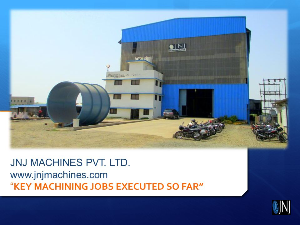 JNJ MACHINES PVT. LTD. www.jnjmachines.com KEY MACHINING JOBS EXECUTED SO FAR