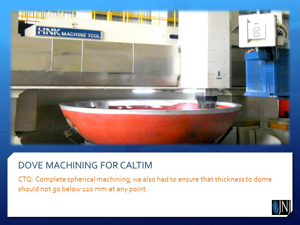 DOVE MACHINING FOR CALTIM CTQ: Complete spherical machining, we also had to ensure that thickness to dome should not go below 120 mm at any point.