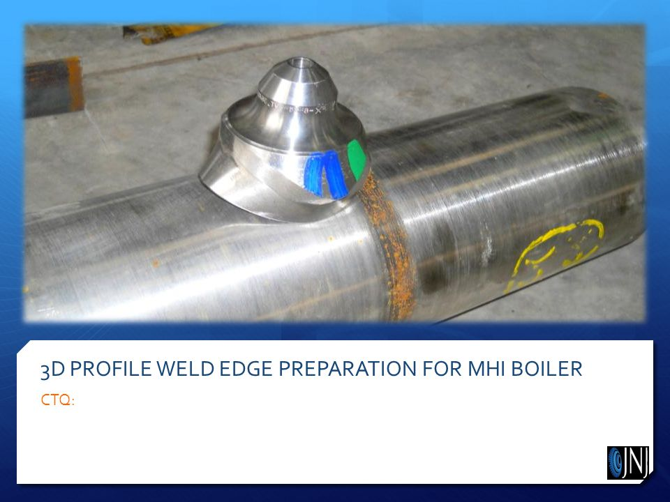 3D PROFILE WELD EDGE PREPARATION FOR MHI BOILER CTQ: