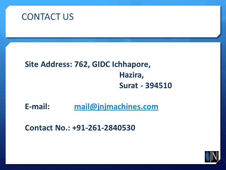 Site Address: 762, GIDC Ichhapore, Hazira, Surat - 394510 E-mail: mail@jnjmachines.commail@jnjmachines.com Contact No.: +91-261-2840530 CONTACT US