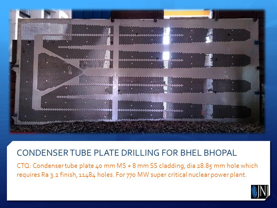 CONDENSER TUBE PLATE DRILLING FOR BHEL BHOPAL CTQ: Condenser tube plate 40 mm MS + 8 mm SS cladding, dia 28.85 mm hole which requires Ra 3.2 finish, 11484 holes.