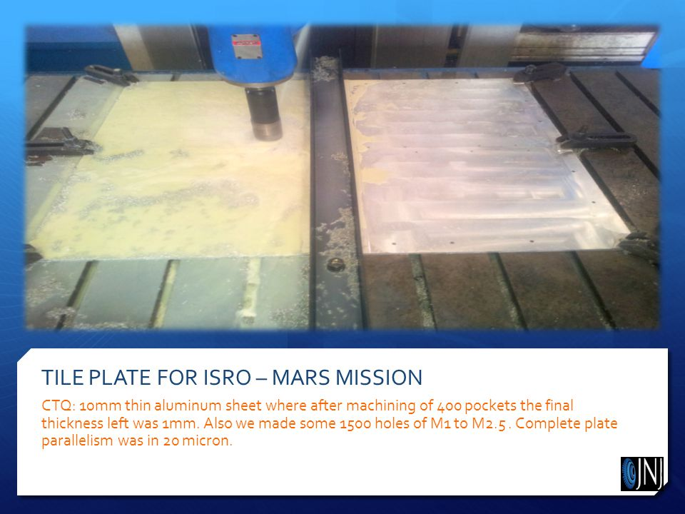 TILE PLATE FOR ISRO – MARS MISSION CTQ: 10mm thin aluminum sheet where after machining of 400 pockets the final thickness left was 1mm.