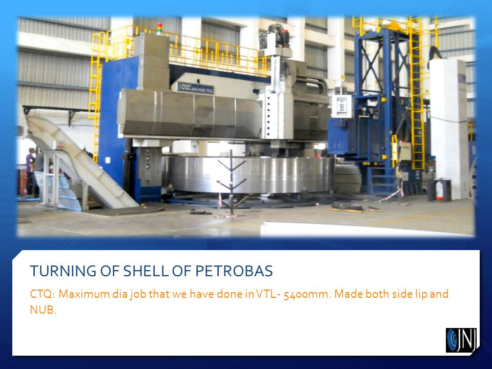 TURNING OF SHELL OF PETROBAS CTQ: Maximum dia job that we have done in VTL- 5400mm.