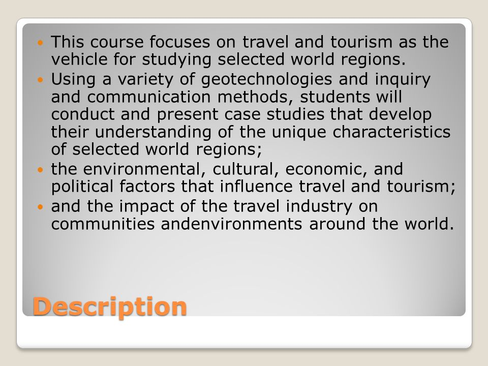 Description This course focuses on travel and tourism as the vehicle for studying selected world regions.