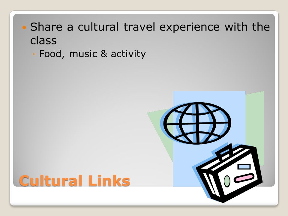 Cultural Links Share a cultural travel experience with the class ◦Food, music & activity