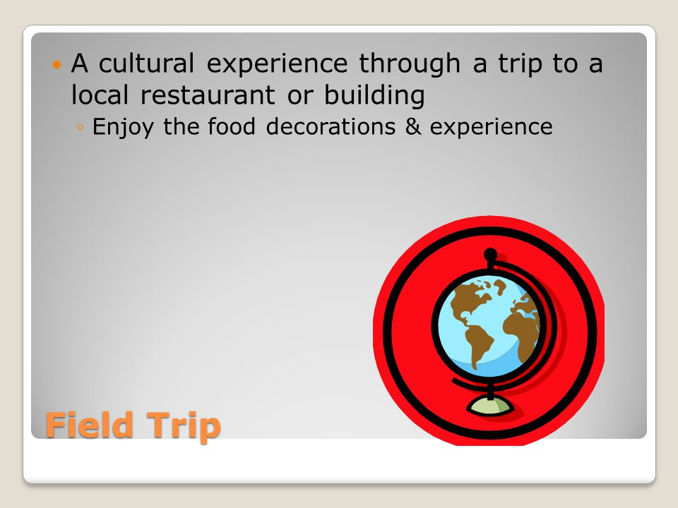 Field Trip A cultural experience through a trip to a local restaurant or building ◦Enjoy the food decorations & experience