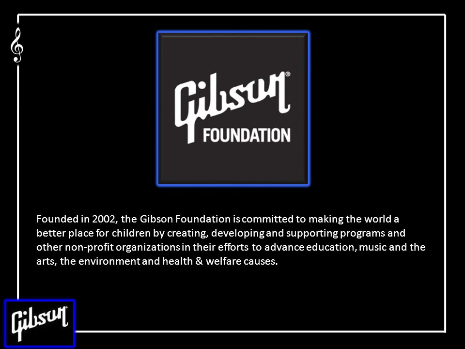 Founded in 2002, the Gibson Foundation is committed to making the world a better place for children by creating, developing and supporting programs and other non-profit organizations in their efforts to advance education, music and the arts, the environment and health & welfare causes.