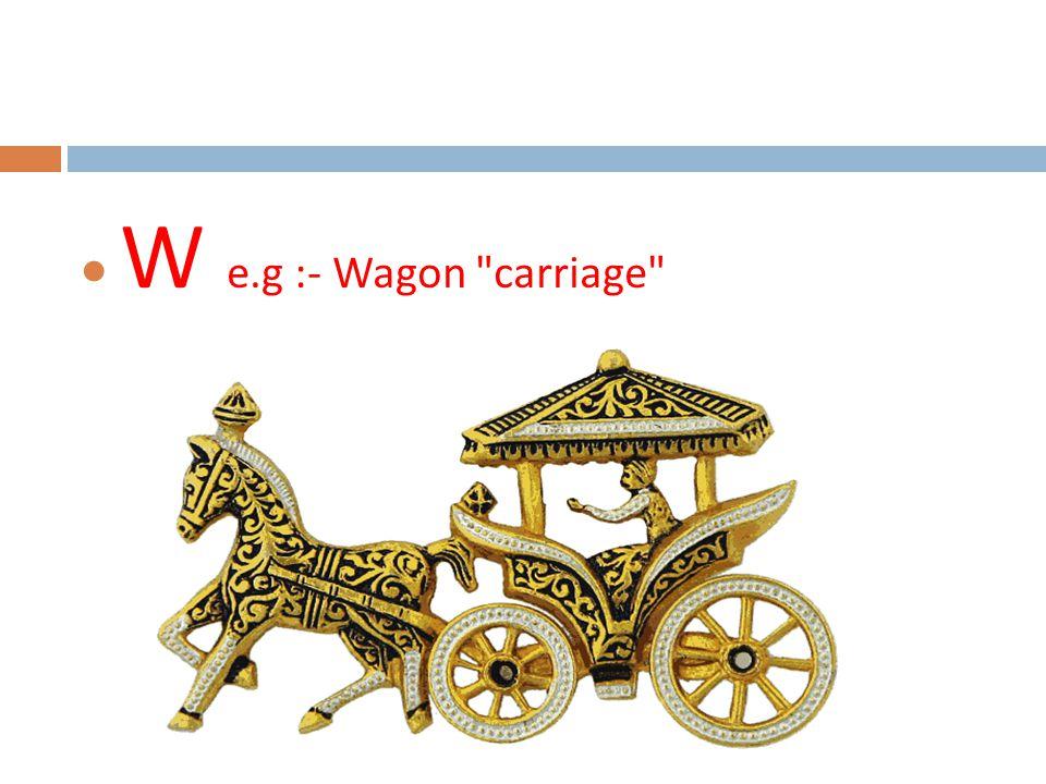  W e.g :- Wagon