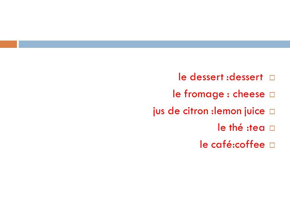  le dessert :dessert  le fromage : cheese  jus de citron :lemon juice  le thé :tea  le café:coffee